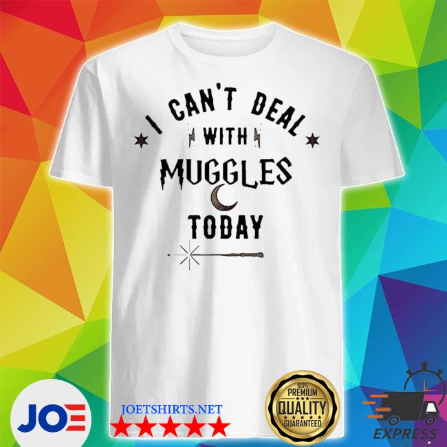 I can't deal with muggles today shirt