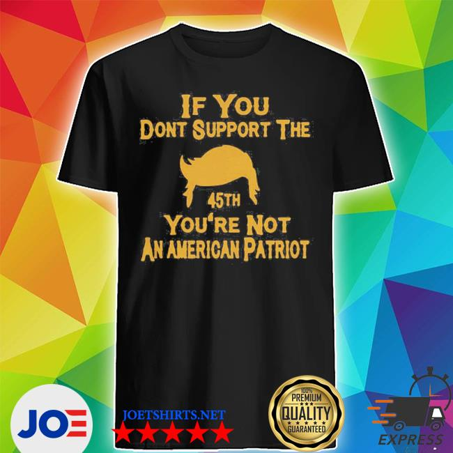 If you don't support the 45th you're not an american patriot shirt