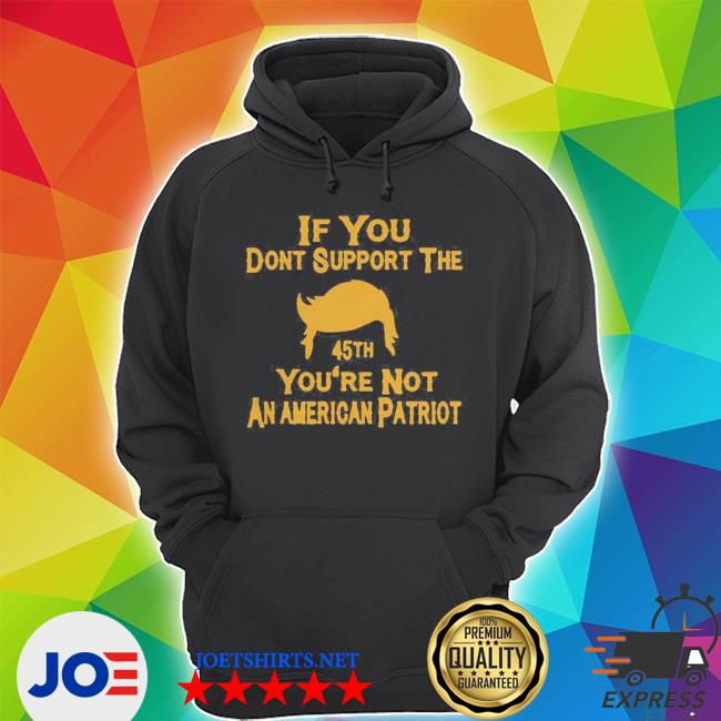 If you don't support the 45th you're not an american patriot s Unisex Hoodie