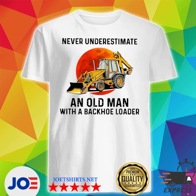 Never underestimate an old man with a Backhoe Loader shirt
