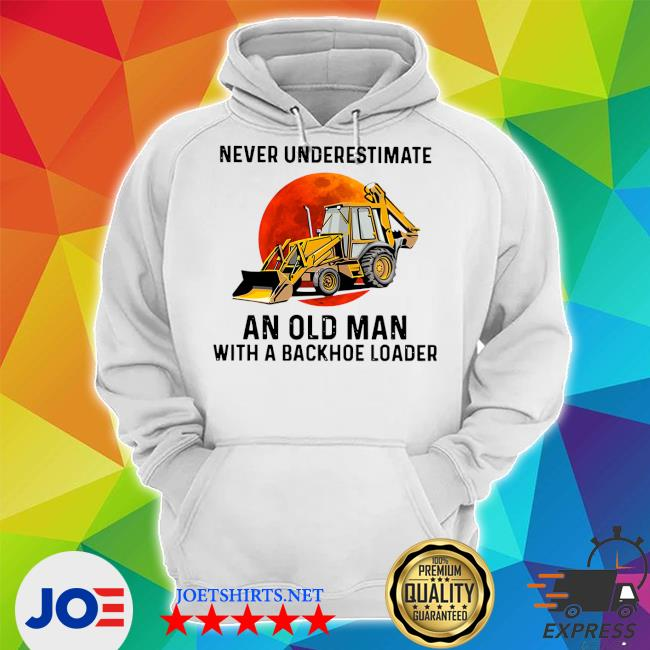 Never underestimate an old man with a Backhoe Loader s Unisex Hoodie