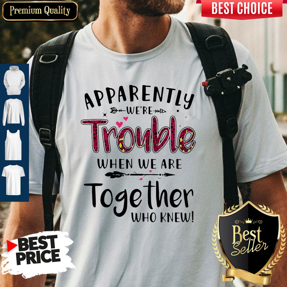 Nice Apparently We're Trouble When We Are Together Who Knew Shirt