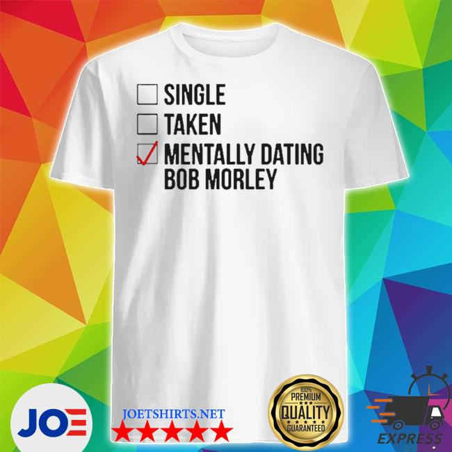 Single taken mentally dating bob morley shirt