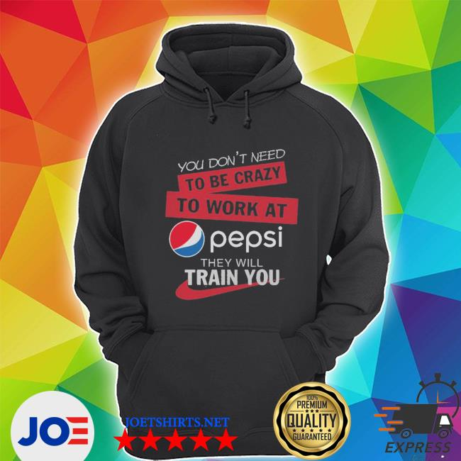 You don't need to be crazy to work at pepsi they will train you s Unisex Hoodie