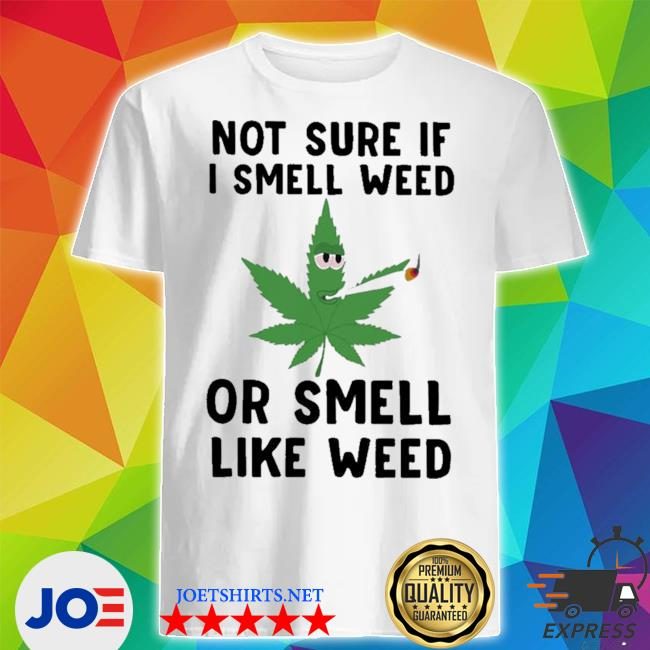 Not sure if I smell weed or smell like weed tee shirt