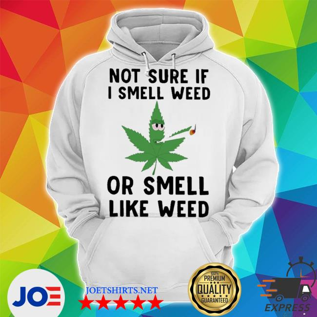 Not sure if I smell weed or smell like weed tee s Unisex Hoodie
