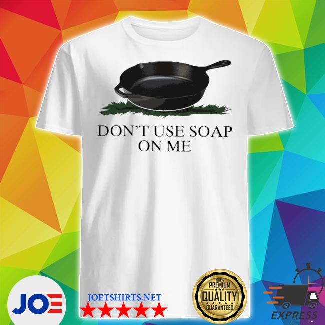 Official don't use soap on me shirt