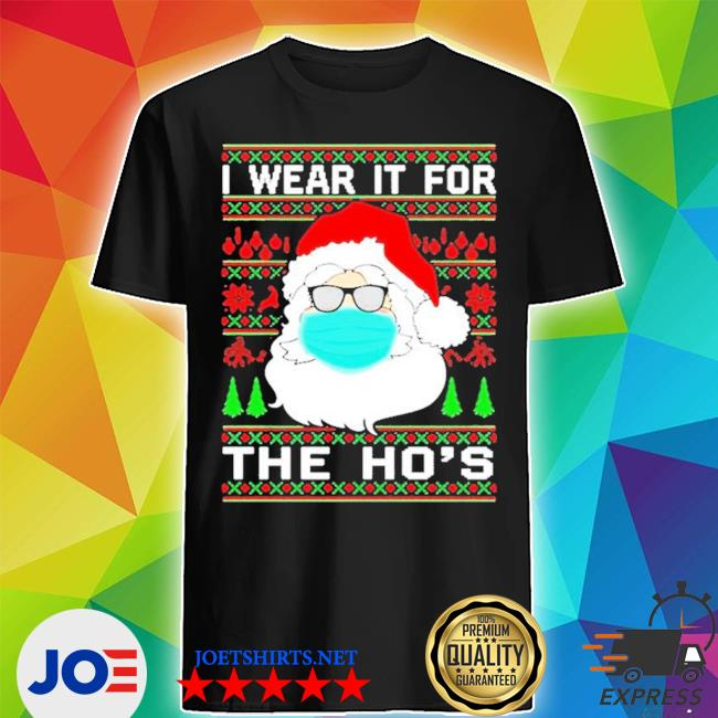 Santa claus face mask I wear it for the ho's christmas 2020 shirt