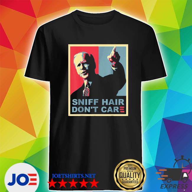 Sniff hair don't care anti joe biden shirt
