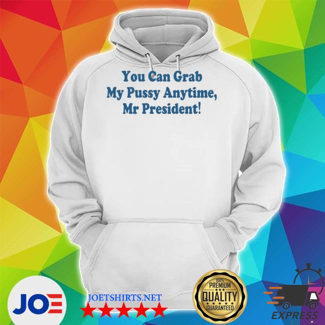You can grab my pussy anytime mr president s Unisex Hoodie