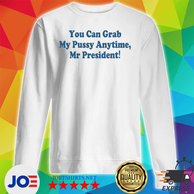 You can grab my pussy anytime mr president s Unisex Sweatshirt