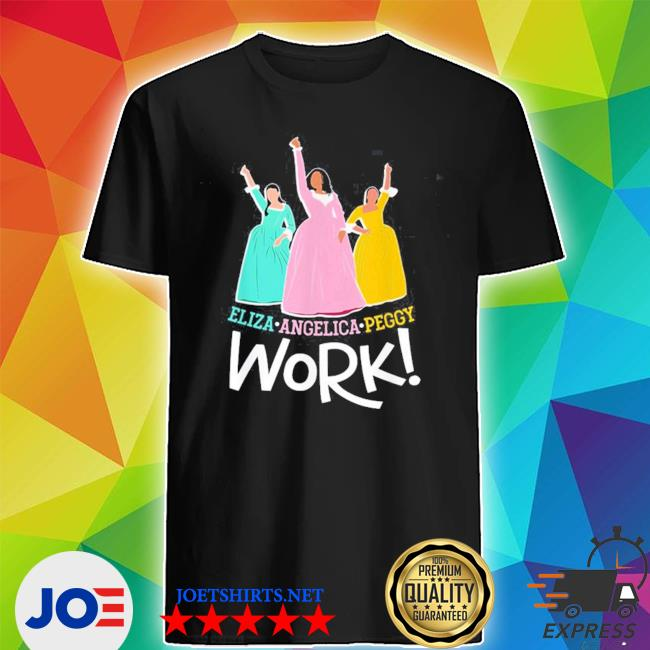Official angelica eliza and peggy work funny schuyler sister 2020 shirt
