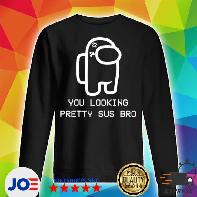 Official you looking sus pretty among us bro s Unisex Sweater