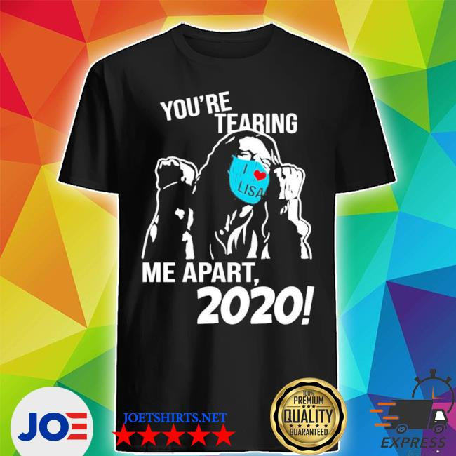 Official you're tearing me apart 2020 shirt