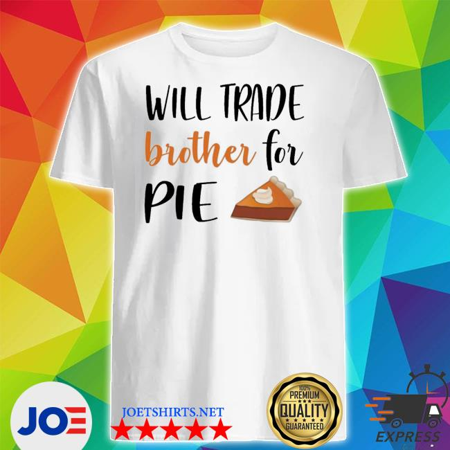 Will trade brother for pie shirt