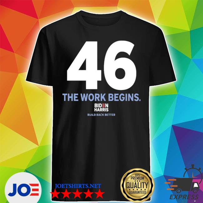 Official 46 the work begins biden harris build back better shirt