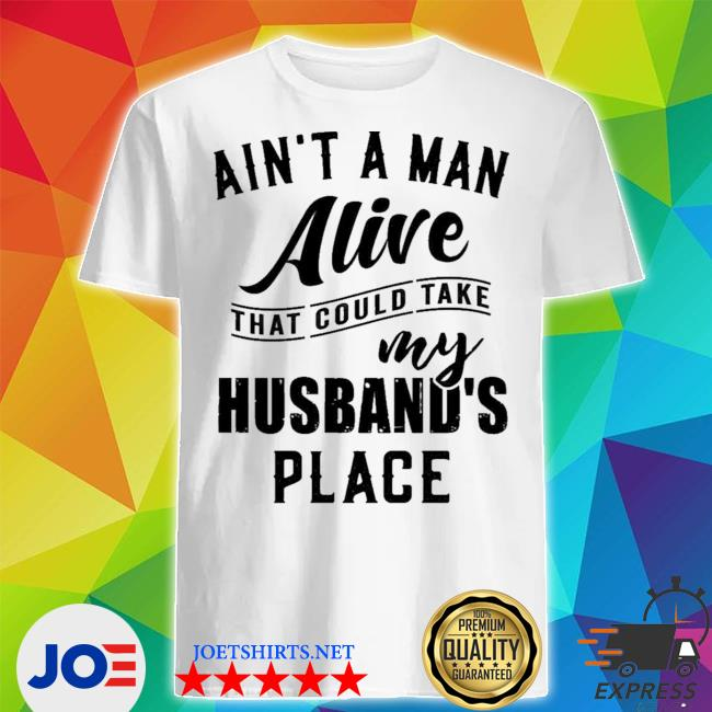 Official ain't a man alive that could take my husband's place shirt