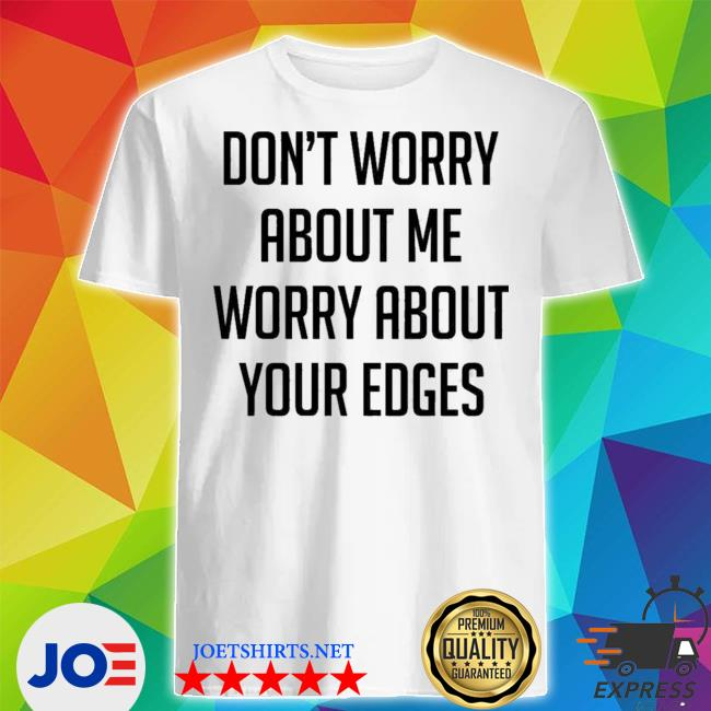 Official don't worry about me worry about your edges shirt