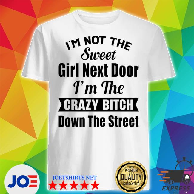 Official i'm not the sweet girl next door i'm the crazy bitch down the street shirt