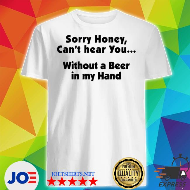 Official i'm sorry honey i can't hear you without a beer in my hand shirt