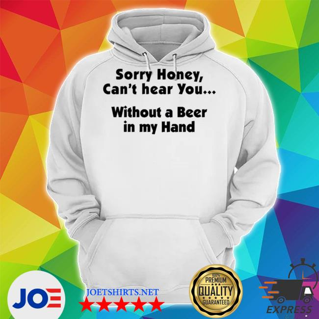 Official i'm sorry honey i can't hear you without a beer in my hand s Unisex Hoodie