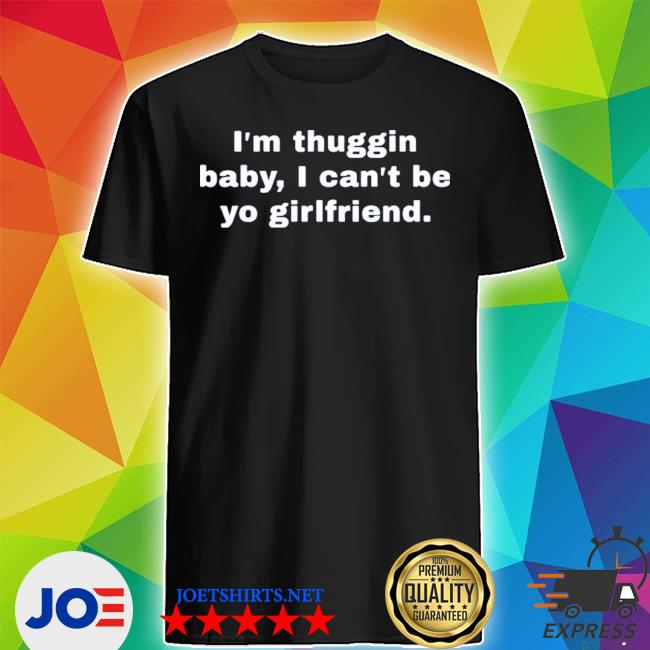 Official im thuggin baby i cant be yo girlfriend shirt