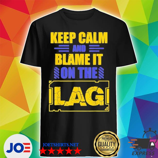Official keep calm and blame it on the lag gaming spoof shirt
