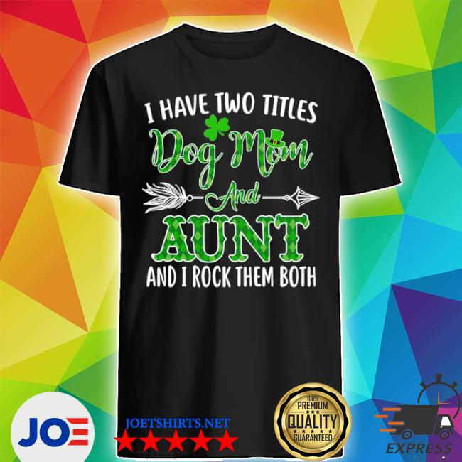 Official st patrick's day i have two titles dog mom and aunt and i rock them both shirt