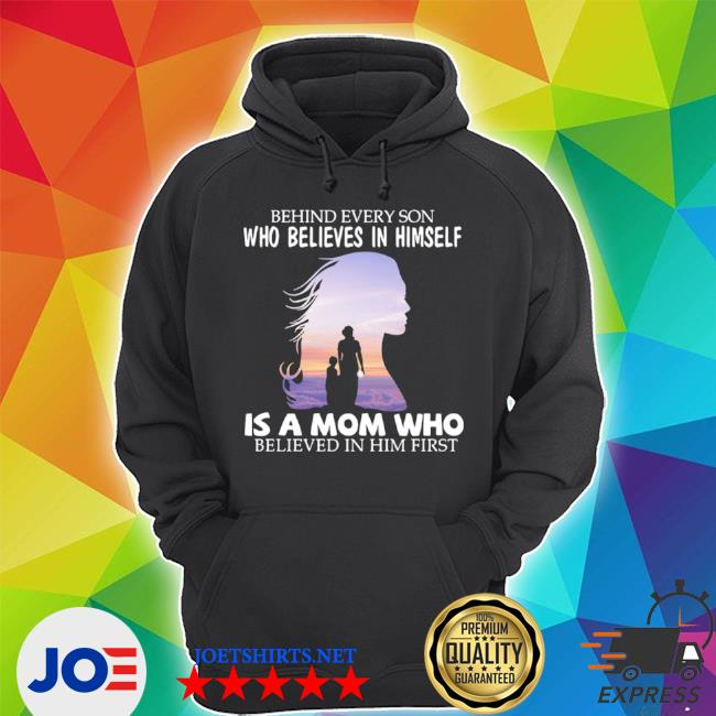 Behind every son who believes in himself is a mom who believed in him first 2021 s Unisex Hoodie