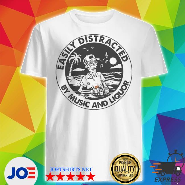 Easily distracted by music liquor shirt
