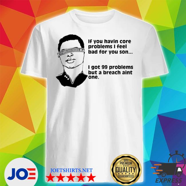 GeordI LA forge if you havin core problems I feel bad for you son shirt