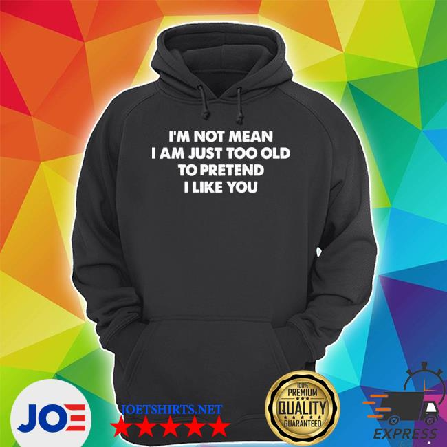 I'm not mean I'm just too old to pretend I like you s Unisex Hoodie