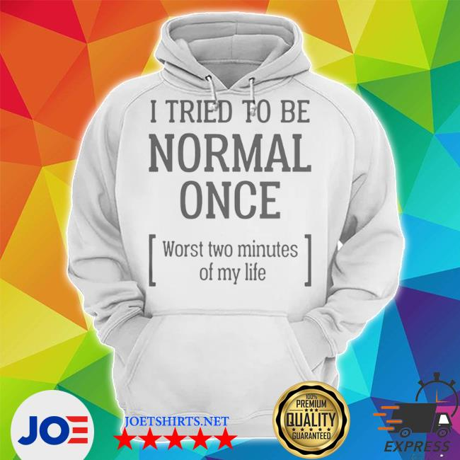 I tried to be normal once worst two minutes of my life s Unisex Hoodie