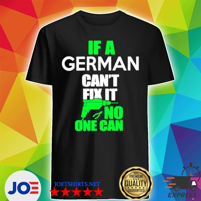If german can't fix it no one can shirt