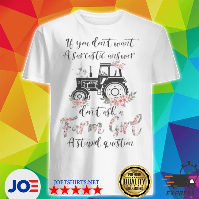 If you don't want a sarcastic answer don't ask a farm girl stupid question shirt