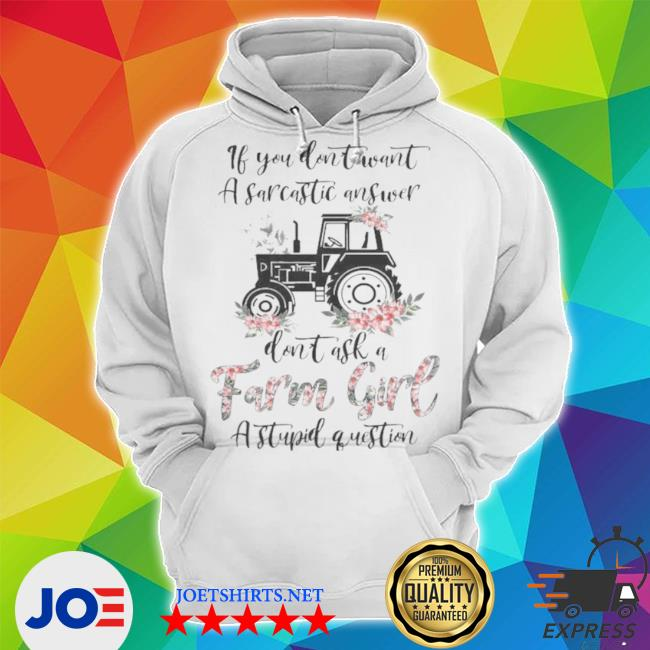 If you don't want a sarcastic answer don't ask a farm girl stupid question s Unisex Hoodie