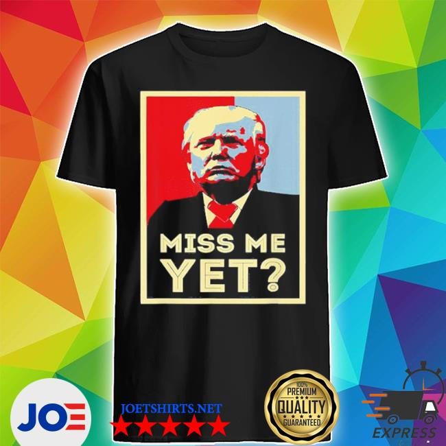 Miss me yet Trump funny political 45 president shirt