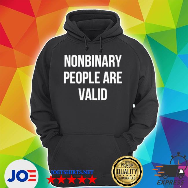 Nonbinary People Are Valid Shirt Unisex Hoodie