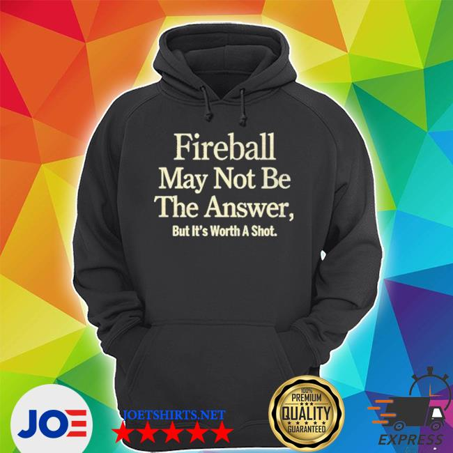 Official fireball may not be the answer but it worth a shot s Unisex Hoodie