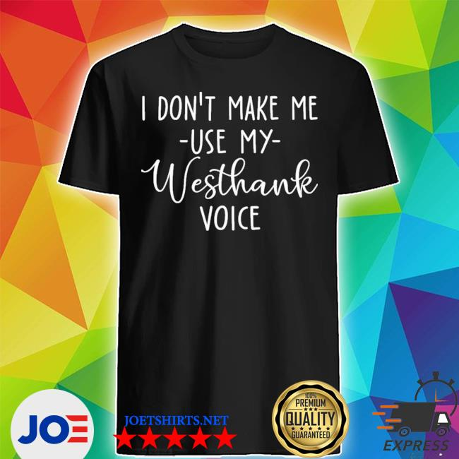 Official i don't make me use my westhank voice shirt