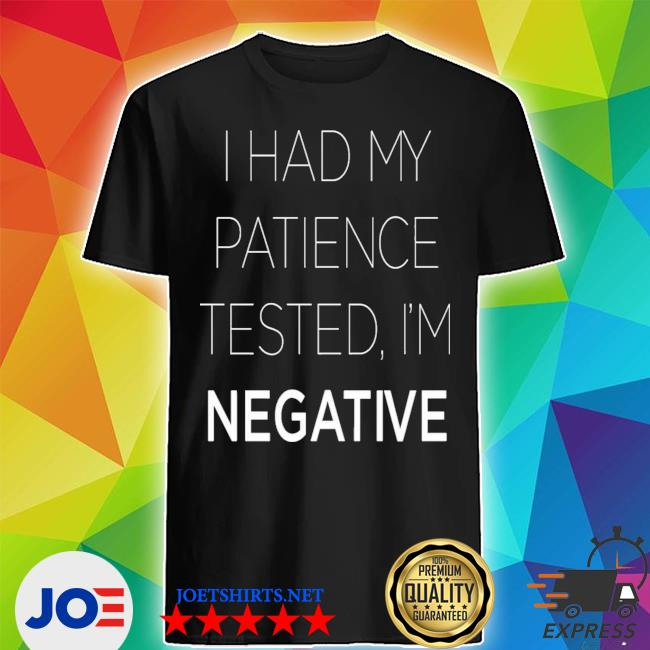 Official i had my patience tested i'm negative shirt