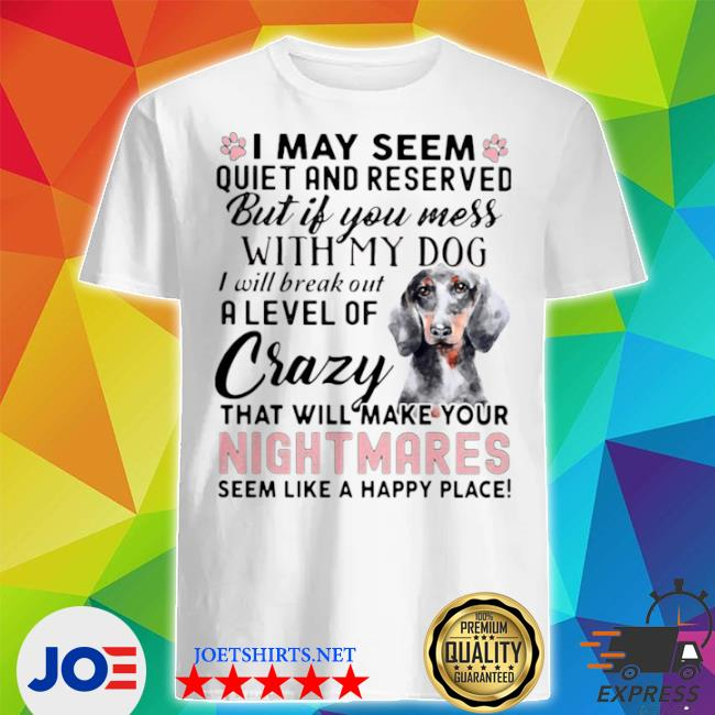 Official i may seem quiet and reserved but if you mes with my dog i will break out a level of crazy that will make your night makes seem like a happy place shirt