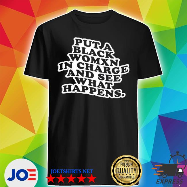 Official put a black womxn in charge and see what happens shirt
