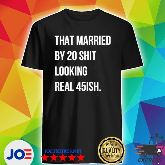 Official that married by 30 shit looking real 45ish shirt