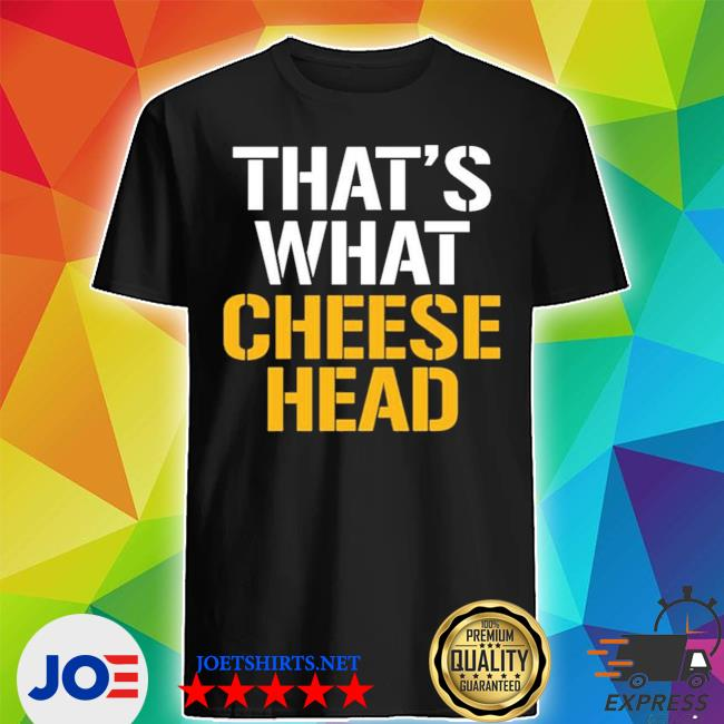 Official that's what cheese head shirt