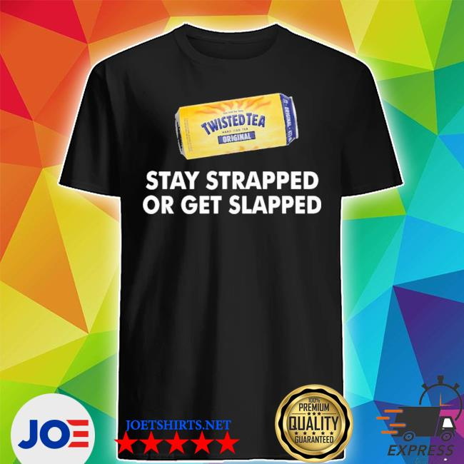 Official twisted tea stay strapped or get slapped shirt