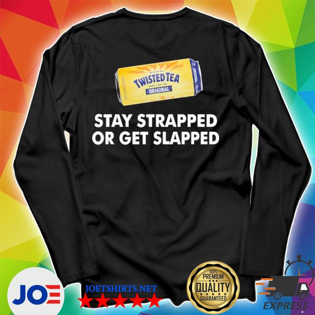 tea-stay-strapped-or-get-slapped-funny-twisted t-shirt