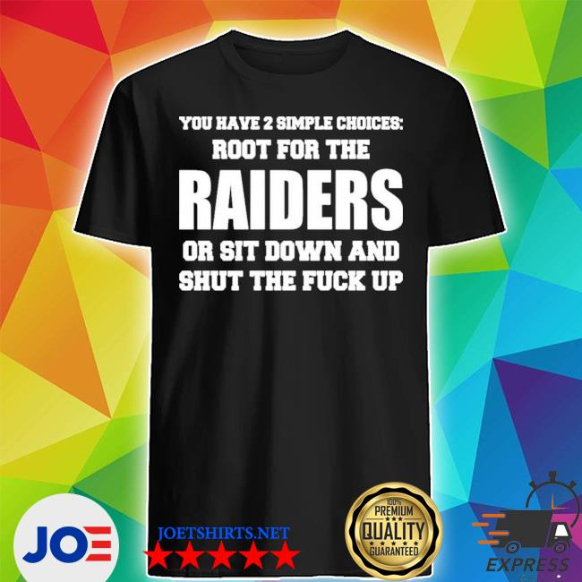 You have 2 simple choices root for the raiders or sit down shirt